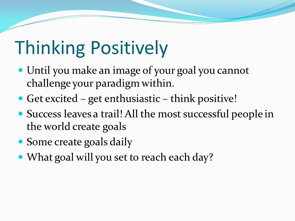 Thinking Positively Until you make an image of your goal you cannot challenge your paradigm within.