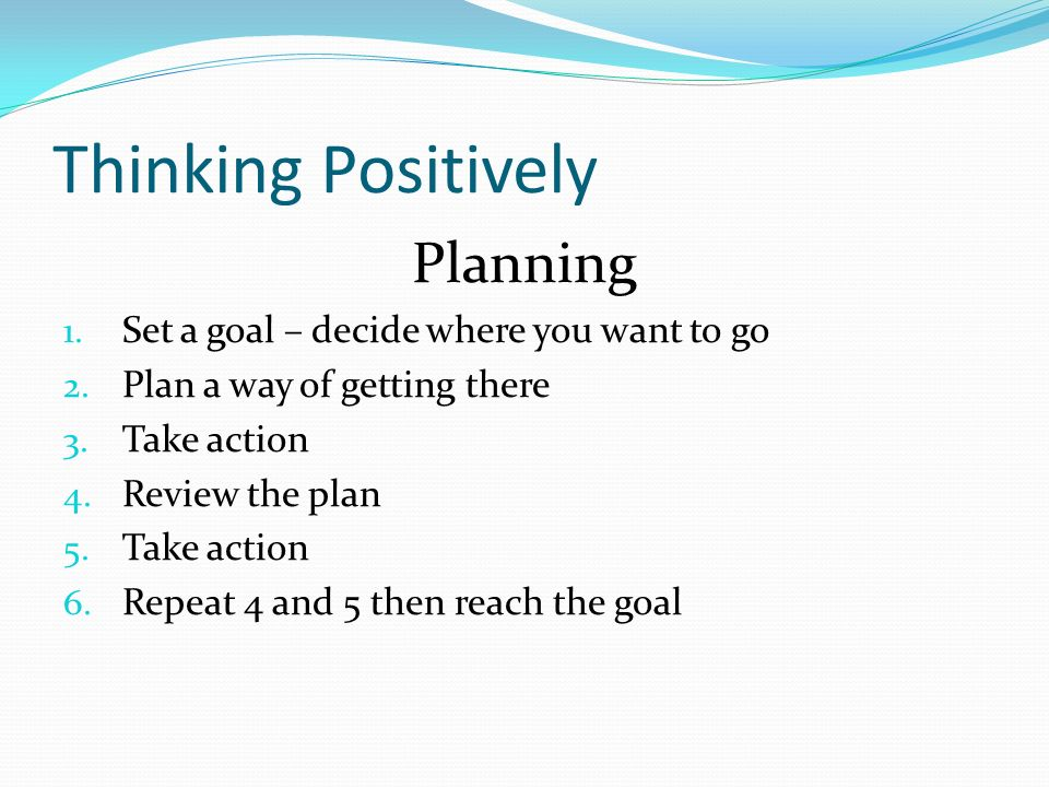 Thinking Positively Planning 1. Set a goal – decide where you want to go 2.