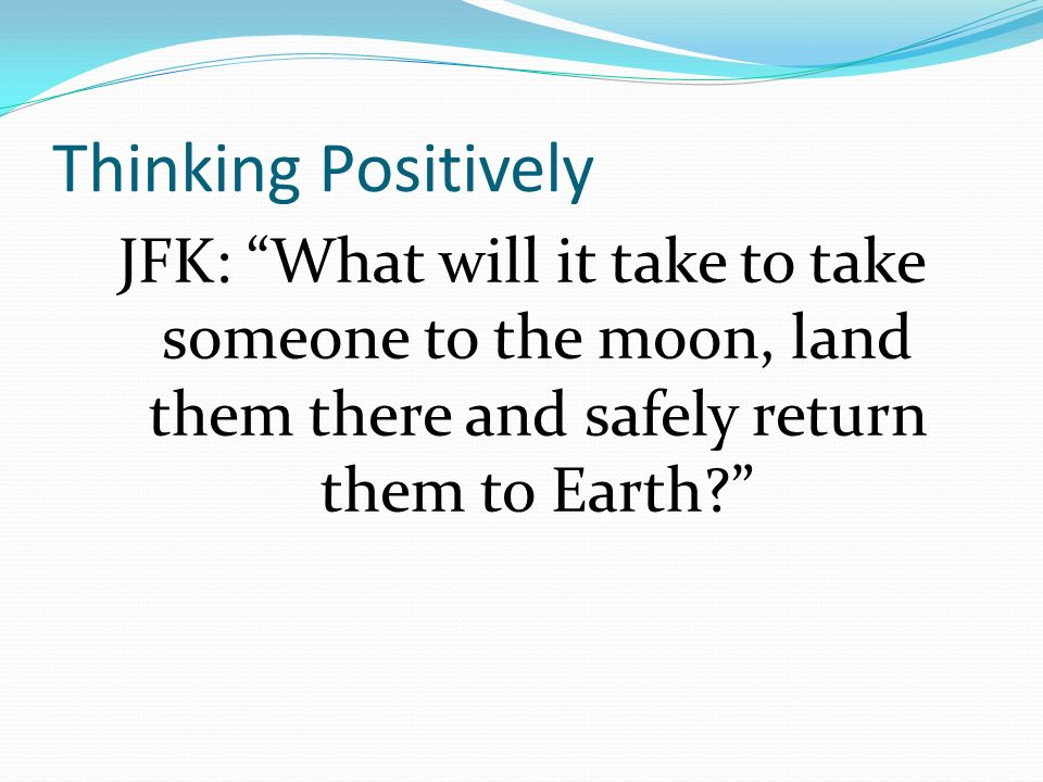Thinking Positively JFK: What will it take to take someone to the moon, land them there and safely return them to Earth