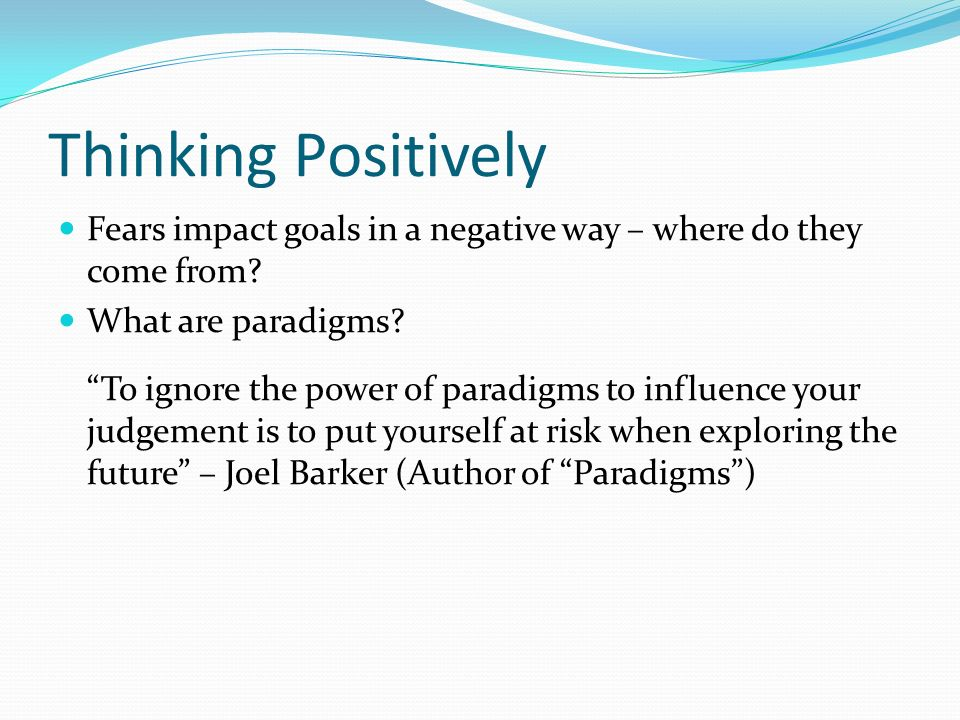 Thinking Positively Fears impact goals in a negative way – where do they come from? What are paradigms? To ignore the power of paradigms to influence