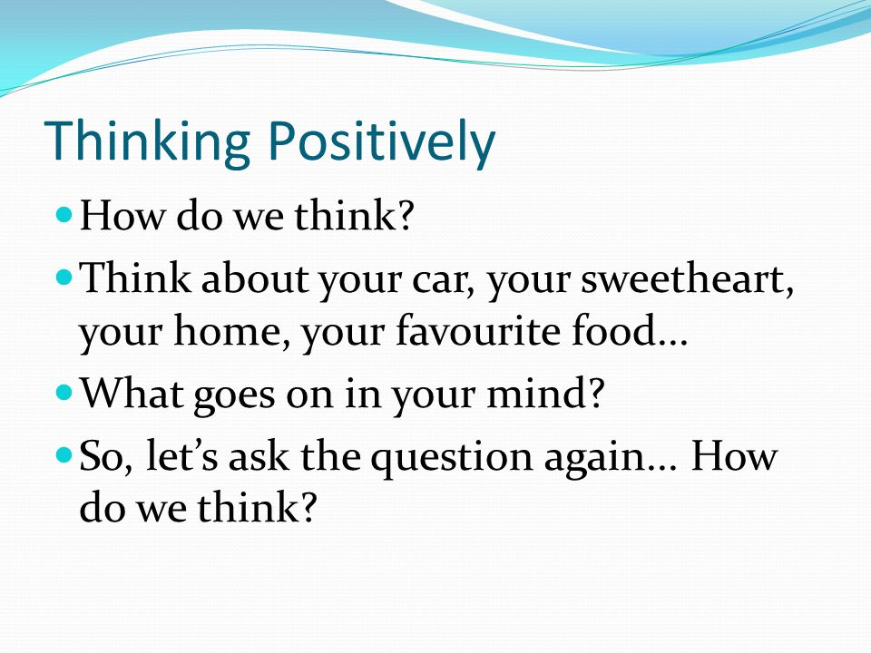 Thinking Positively How do we think.