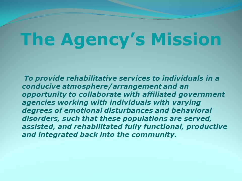 The Agencys Mission To provide rehabilitative services to individuals in a conducive atmosphere/arrangement and an opportunity to collaborate with affiliated government agencies working with individuals with varying degrees of emotional disturbances and behavioral disorders, such that these populations are served, assisted, and rehabilitated fully functional, productive and integrated back into the community.