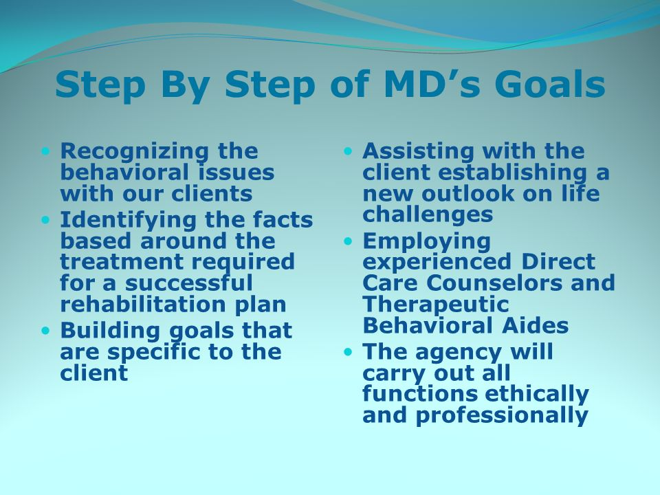 Step By Step of MDs Goals Recognizing the behavioral issues with our clients Identifying the facts based around the treatment required for a successful rehabilitation plan Building goals that are specific to the client Assisting with the client establishing a new outlook on life challenges Employing experienced Direct Care Counselors and Therapeutic Behavioral Aides The agency will carry out all functions ethically and professionally