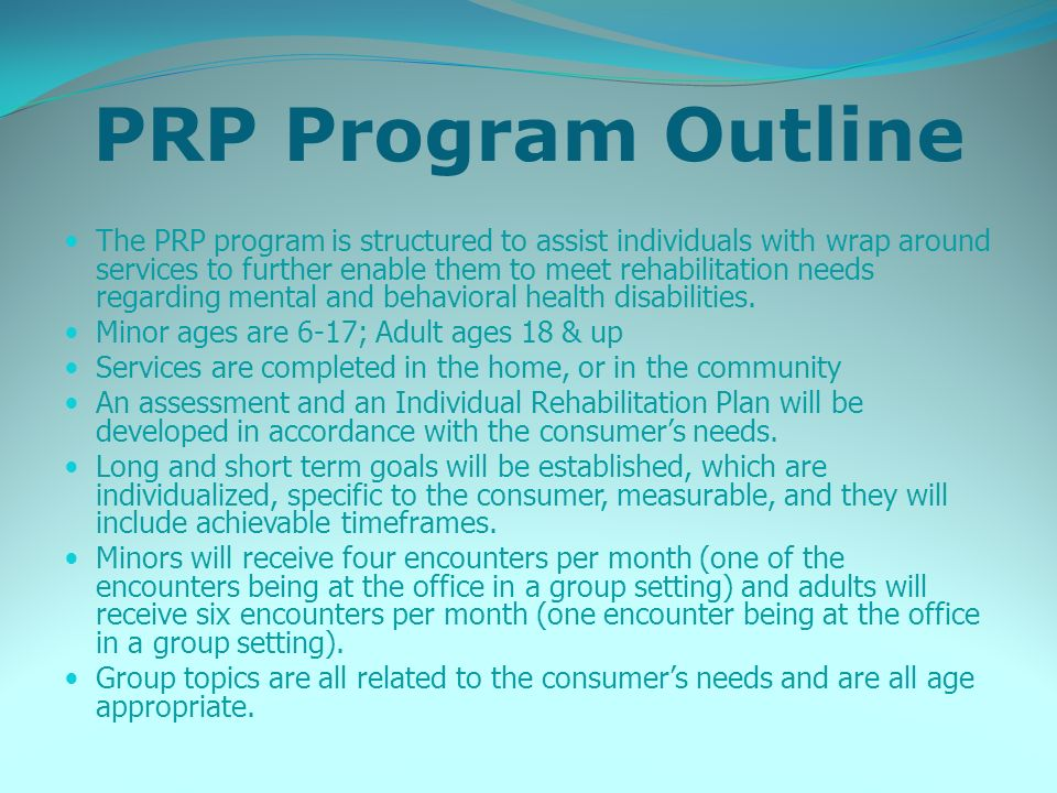PRP Program Outline The PRP program is structured to assist individuals with wrap around services to further enable them to meet rehabilitation needs regarding mental and behavioral health disabilities.
