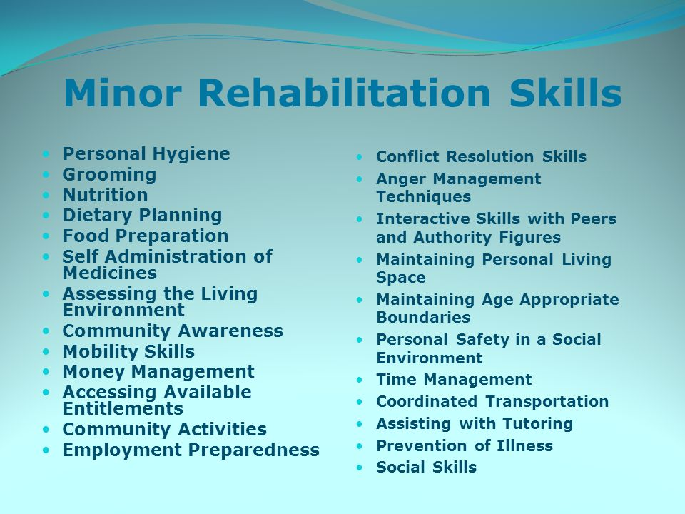 Minor Rehabilitation Skills Personal Hygiene Grooming Nutrition Dietary Planning Food Preparation Self Administration of Medicines Assessing the Living Environment Community Awareness Mobility Skills Money Management Accessing Available Entitlements Community Activities Employment Preparedness Conflict Resolution Skills Anger Management Techniques Interactive Skills with Peers and Authority Figures Maintaining Personal Living Space Maintaining Age Appropriate Boundaries Personal Safety in a Social Environment Time Management Coordinated Transportation Assisting with Tutoring Prevention of Illness Social Skills
