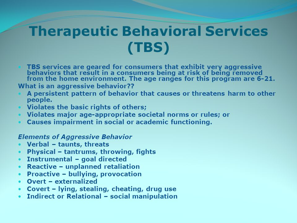 Therapeutic Behavioral Services (TBS) TBS services are geared for consumers that exhibit very aggressive behaviors that result in a consumers being at risk of being removed from the home environment.