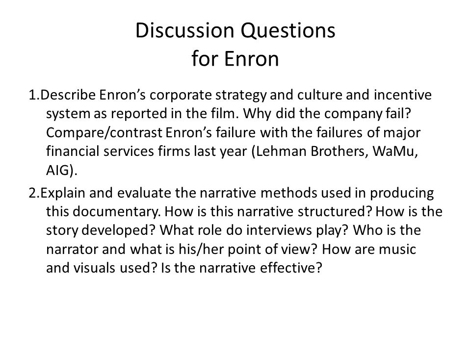 Discussion Questions for Enron 1.Describe Enrons corporate strategy and culture and incentive system as reported in the film. Why did the company fail