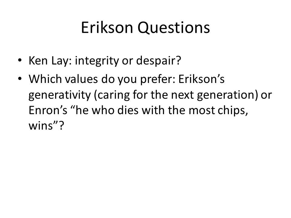 Erikson Questions Ken Lay: integrity or despair? Which values do you prefer: Eriksons generativity (caring for the next generation) or Enrons he who d