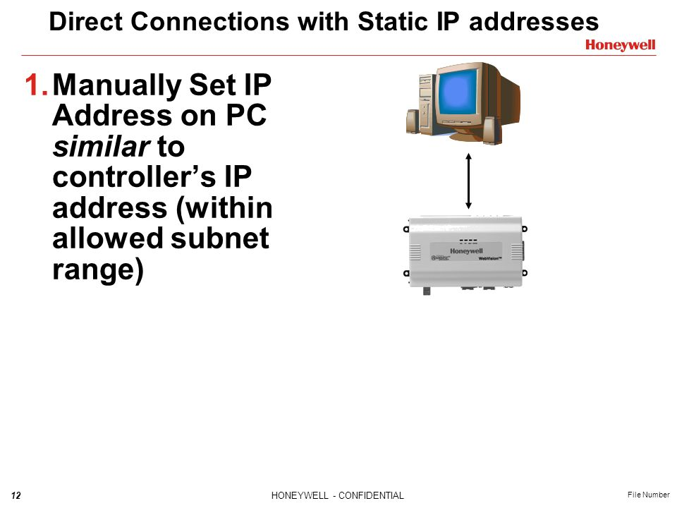 12HONEYWELL - CONFIDENTIAL File Number Direct Connections with Static IP addresses 1.Manually Set IP Address on PC similar to controllers IP address (