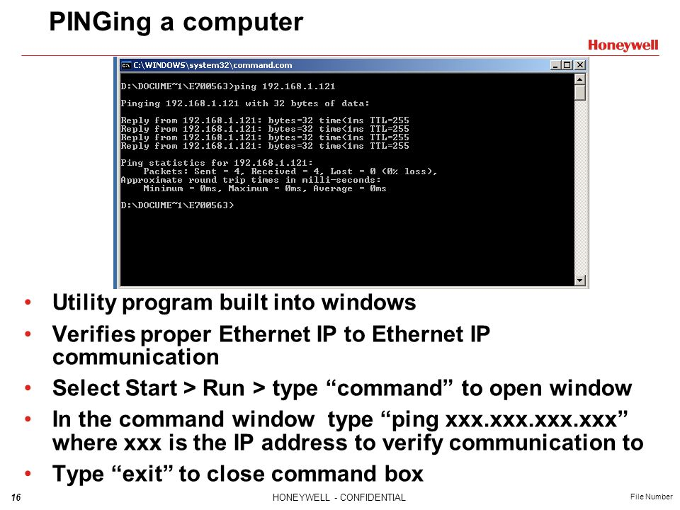 16HONEYWELL - CONFIDENTIAL File Number PINGing a computer Utility program built into windows Verifies proper Ethernet IP to Ethernet IP communication