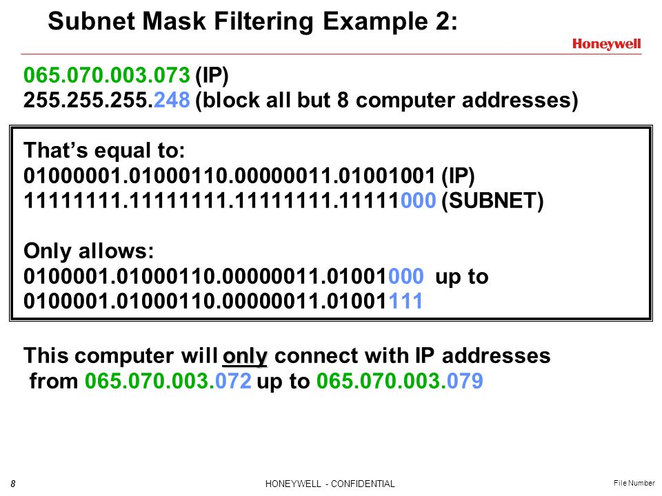 8HONEYWELL - CONFIDENTIAL File Number Subnet Mask Filtering Example 2: 065.070.003.073 (IP) 255.255.255.248 (block all but 8 computer addresses) Thats