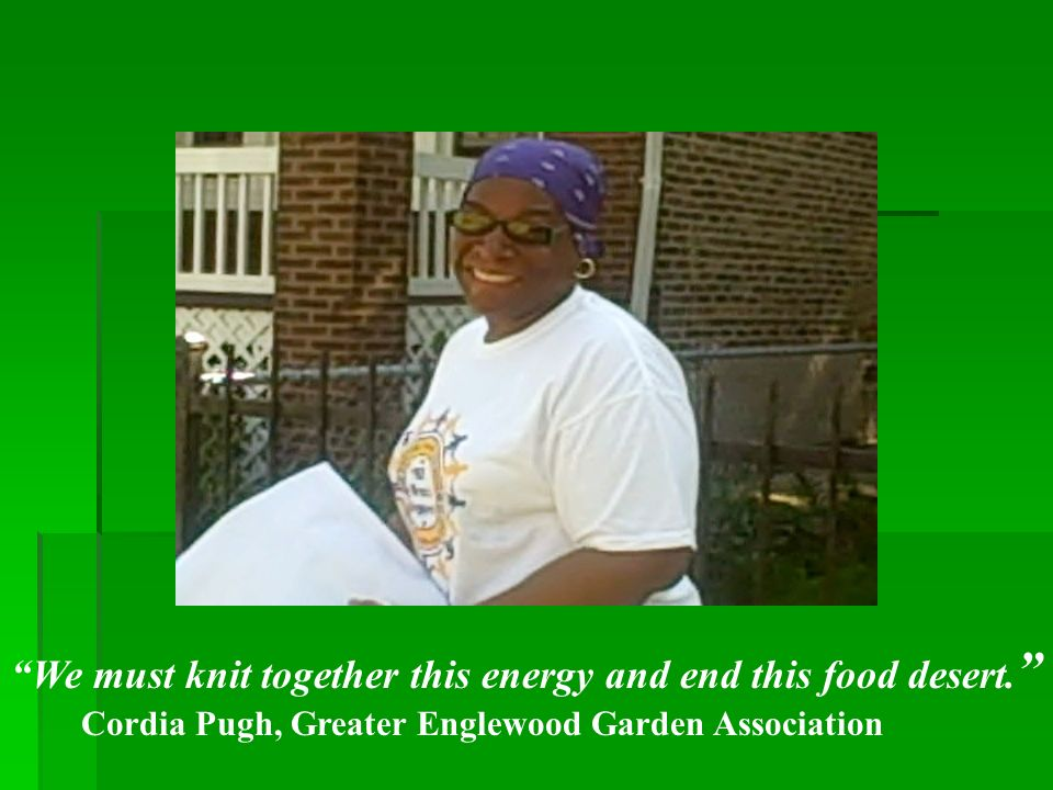 We must knit together this energy and end this food desert. Cordia Pugh, Greater Englewood Garden Association