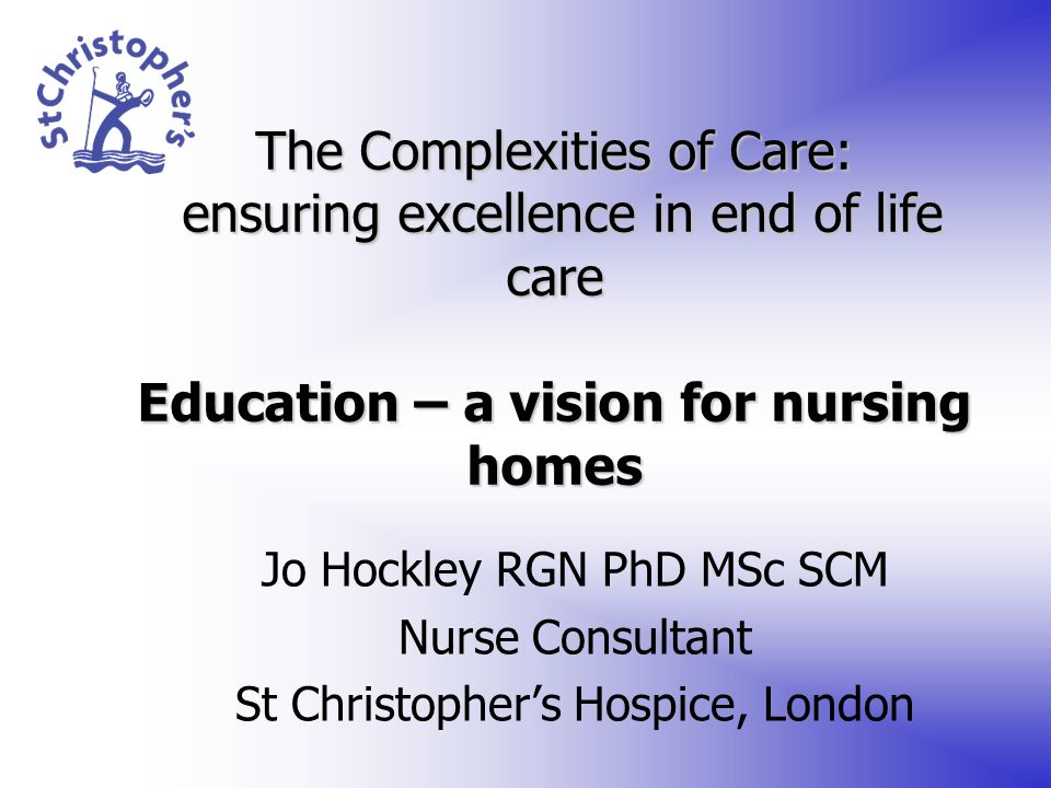 The Complexities of Care: ensuring excellence in end of life care Education – a vision for nursing homes Jo Hockley RGN PhD MSc SCM Nurse Consultant S