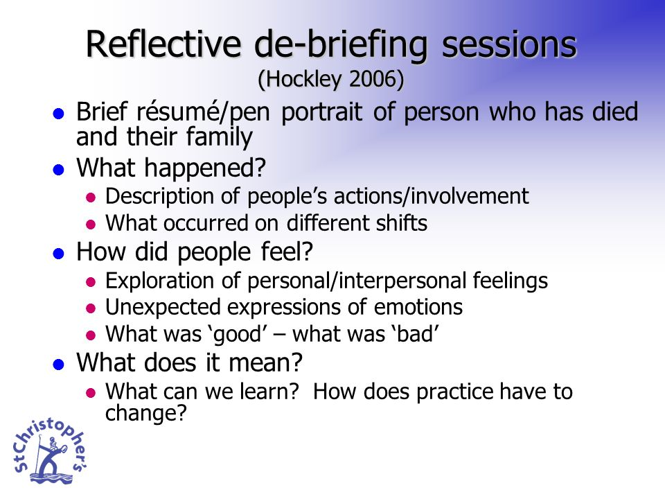 Reflective de-briefing sessions (Hockley 2006) Brief résumé/pen portrait of person who has died and their family What happened? Description of peoples