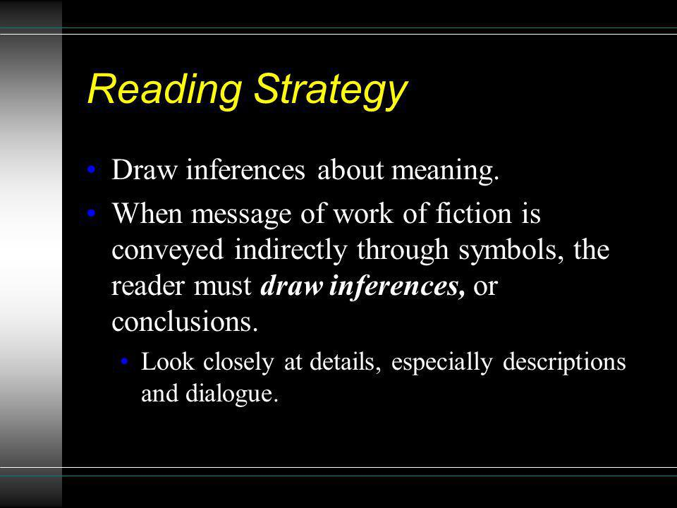 Reading Strategy Draw inferences about meaning. When message of work of fiction is conveyed indirectly through symbols, the reader must draw inference