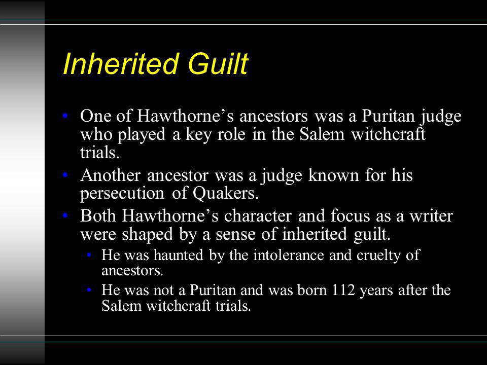 Inherited Guilt One of Hawthornes ancestors was a Puritan judge who played a key role in the Salem witchcraft trials. Another ancestor was a judge kno