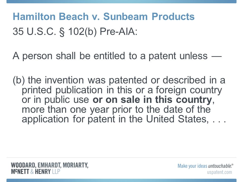 Hamilton Beach v. Sunbeam Products 35 U.S.C. § 102(b) Pre-AIA: A person shall be entitled to a patent unless (b) the invention was patented or describ