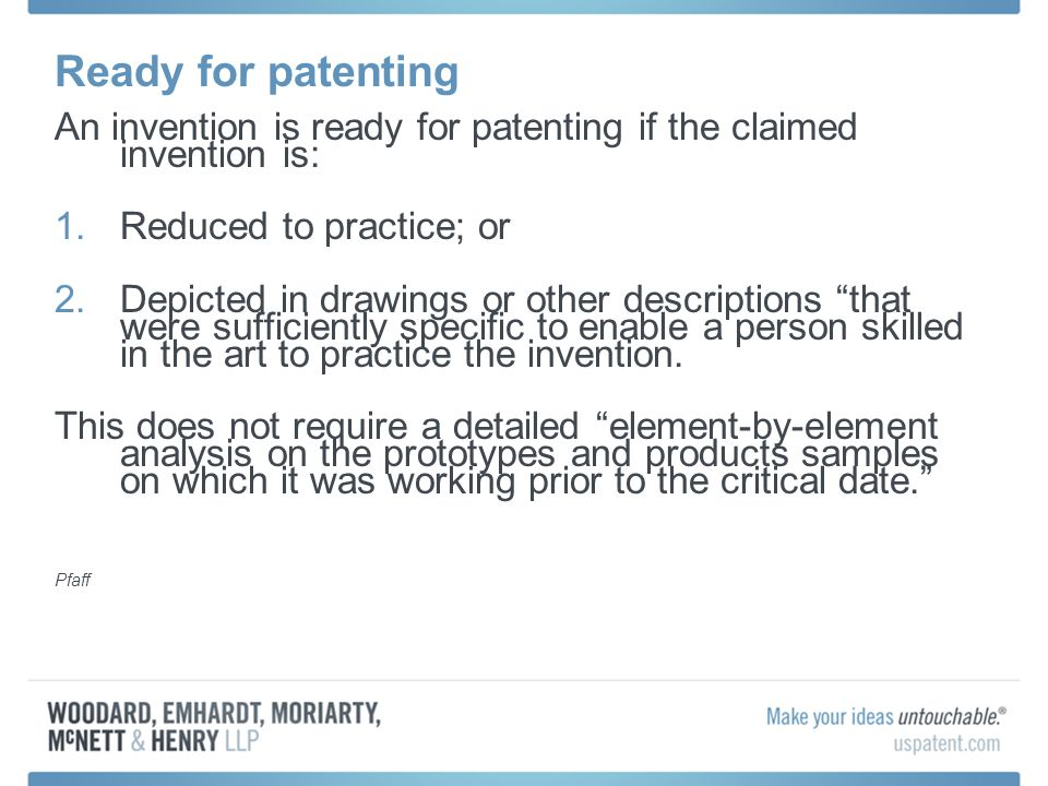 Ready for patenting An invention is ready for patenting if the claimed invention is: 1.Reduced to practice; or 2.Depicted in drawings or other descriptions that were sufficiently specific to enable a person skilled in the art to practice the invention.