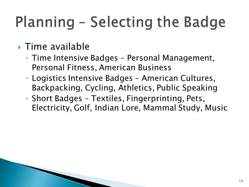 Time available Time Intensive Badges – Personal Management, Personal Fitness, American Business Logistics Intensive Badges – American Cultures, Backpacking, Cycling, Athletics, Public Speaking Short Badges – Textiles, Fingerprinting, Pets, Electricity, Golf, Indian Lore, Mammal Study, Music 10