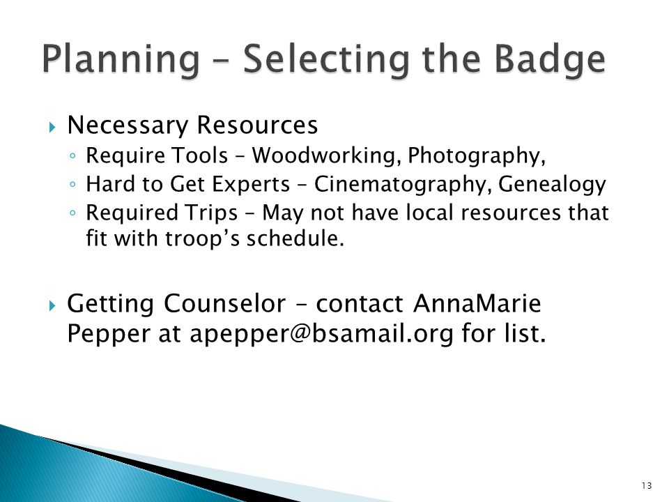 Necessary Resources Require Tools – Woodworking, Photography, Hard to Get Experts – Cinematography, Genealogy Required Trips – May not have local resources that fit with troops schedule.