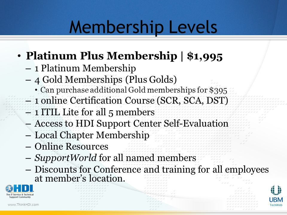 www.ThinkHDI.com Membership Levels Platinum Plus Membership | $1,995 – 1 Platinum Membership – 4 Gold Memberships (Plus Golds) Can purchase additional Gold memberships for $395 – 1 online Certification Course (SCR, SCA, DST) – 1 ITIL Lite for all 5 members – Access to HDI Support Center Self-Evaluation – Local Chapter Membership – Online Resources – SupportWorld for all named members – Discounts for Conference and training for all employees at members location.