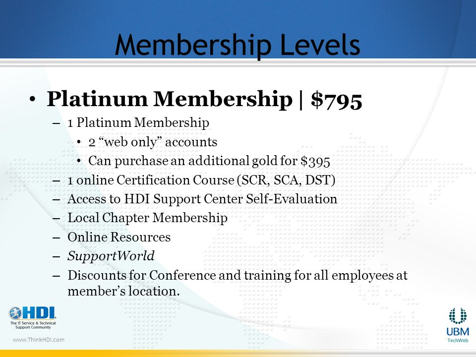 www.ThinkHDI.com Membership Levels Platinum Membership | $795 – 1 Platinum Membership 2 web only accounts Can purchase an additional gold for $395 – 1 online Certification Course (SCR, SCA, DST) – Access to HDI Support Center Self-Evaluation – Local Chapter Membership – Online Resources – SupportWorld – Discounts for Conference and training for all employees at members location.