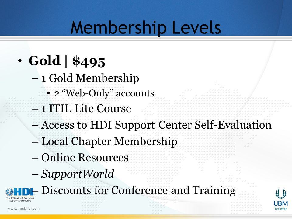www.ThinkHDI.com Membership Levels Gold | $495 – 1 Gold Membership 2 Web-Only accounts – 1 ITIL Lite Course – Access to HDI Support Center Self-Evaluation – Local Chapter Membership – Online Resources – SupportWorld – Discounts for Conference and Training