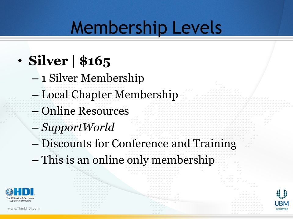 www.ThinkHDI.com Membership Levels Silver | $165 – 1 Silver Membership – Local Chapter Membership – Online Resources – SupportWorld – Discounts for Conference and Training – This is an online only membership