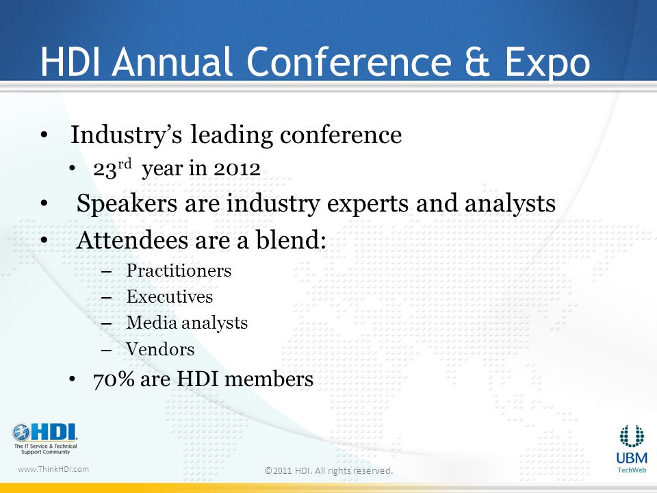 www.ThinkHDI.com HDI Annual Conference & Expo Industrys leading conference 23 rd year in 2012 Speakers are industry experts and analysts Attendees are a blend: – Practitioners – Executives – Media analysts – Vendors 70% are HDI members ©2011 HDI.