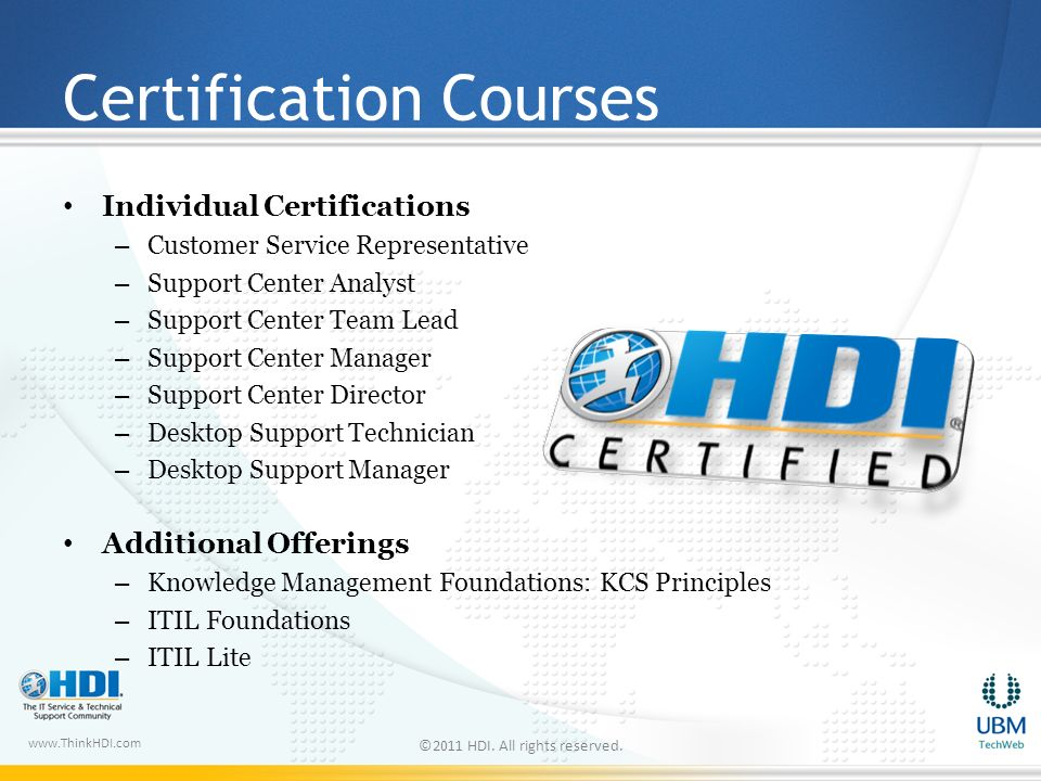 www.ThinkHDI.com Certification Courses Individual Certifications – Customer Service Representative – Support Center Analyst – Support Center Team Lead – Support Center Manager – Support Center Director – Desktop Support Technician – Desktop Support Manager Additional Offerings – Knowledge Management Foundations: KCS Principles – ITIL Foundations – ITIL Lite ©2011 HDI.