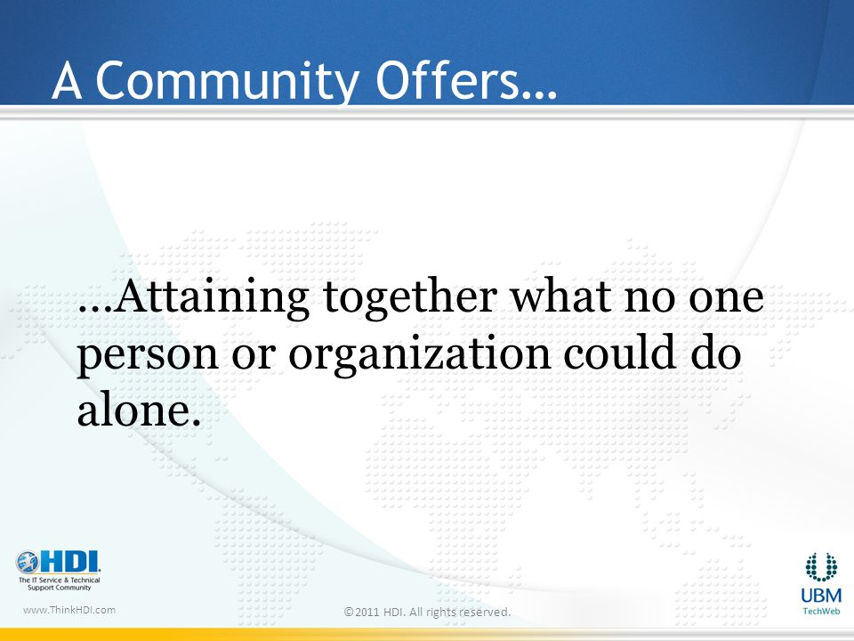 www.ThinkHDI.com A Community Offers… …Attaining together what no one person or organization could do alone.