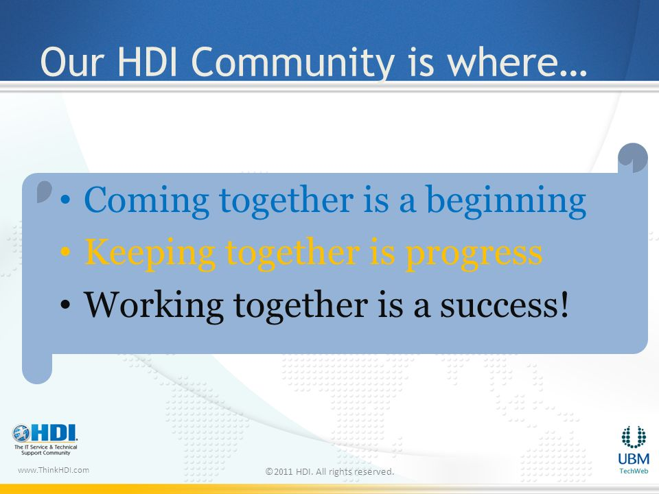 www.ThinkHDI.com Our HDI Community is where… Coming together is a beginning Keeping together is progress Working together is a success.