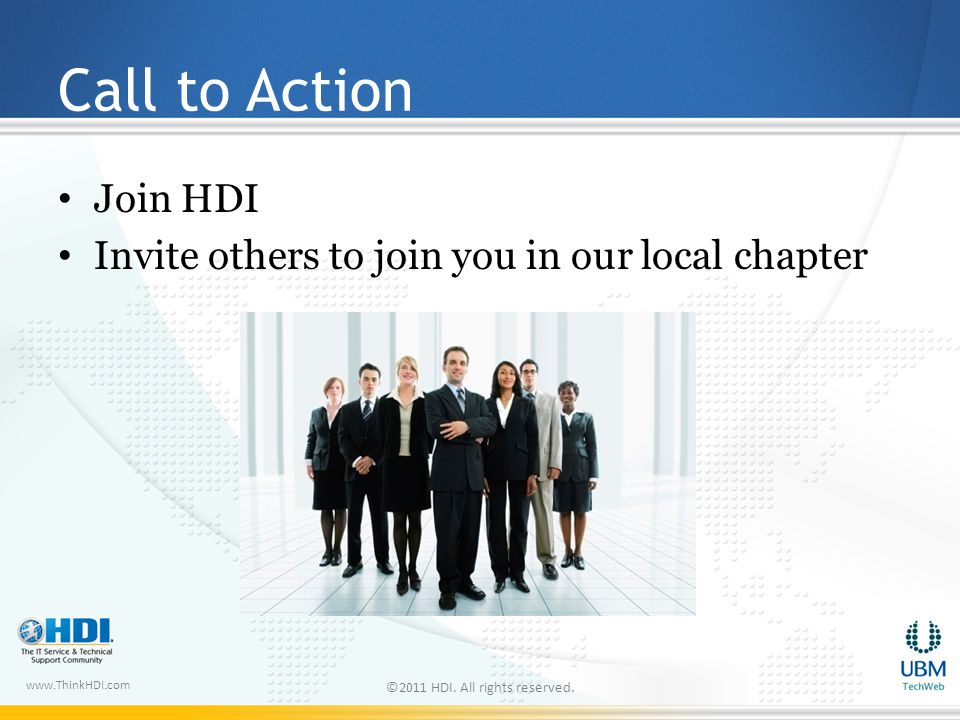 www.ThinkHDI.com Call to Action Join HDI Invite others to join you in our local chapter ©2011 HDI.