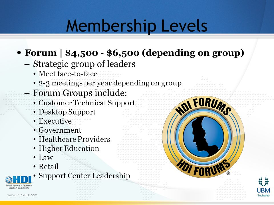 www.ThinkHDI.com Membership Levels Forum | $4,500 - $6,500 (depending on group) – Strategic group of leaders Meet face-to-face 2-3 meetings per year depending on group – Forum Groups include: Customer Technical Support Desktop Support Executive Government Healthcare Providers Higher Education Law Retail Support Center Leadership