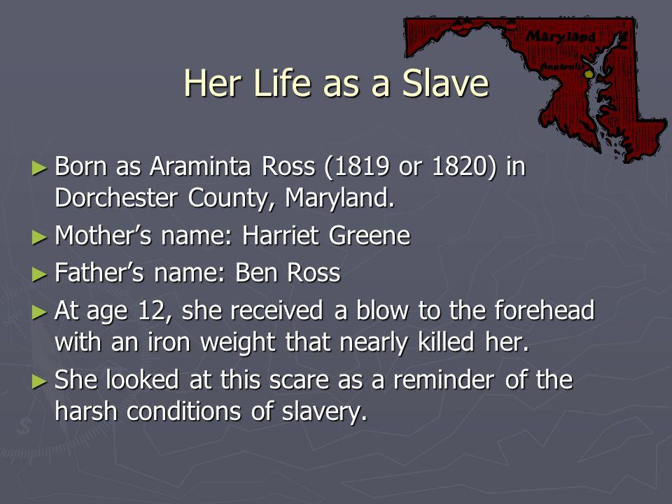 Her Life as a Slave Born as Araminta Ross (1819 or 1820) in Dorchester County, Maryland. Born as Araminta Ross (1819 or 1820) in Dorchester County, Ma