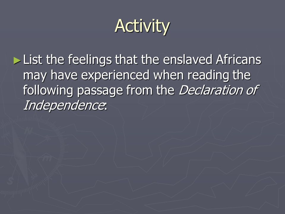 Activity List the feelings that the enslaved Africans may have experienced when reading the following passage from the Declaration of Independence: Li