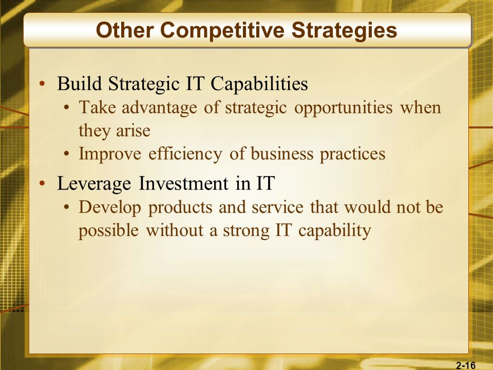 2-16 Build Strategic IT Capabilities Take advantage of strategic opportunities when they arise Improve efficiency of business practices Leverage Inves