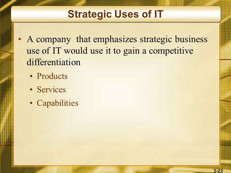 2-22 A company that emphasizes strategic business use of IT would use it to gain a competitive differentiation Products Services Capabilities Strategi
