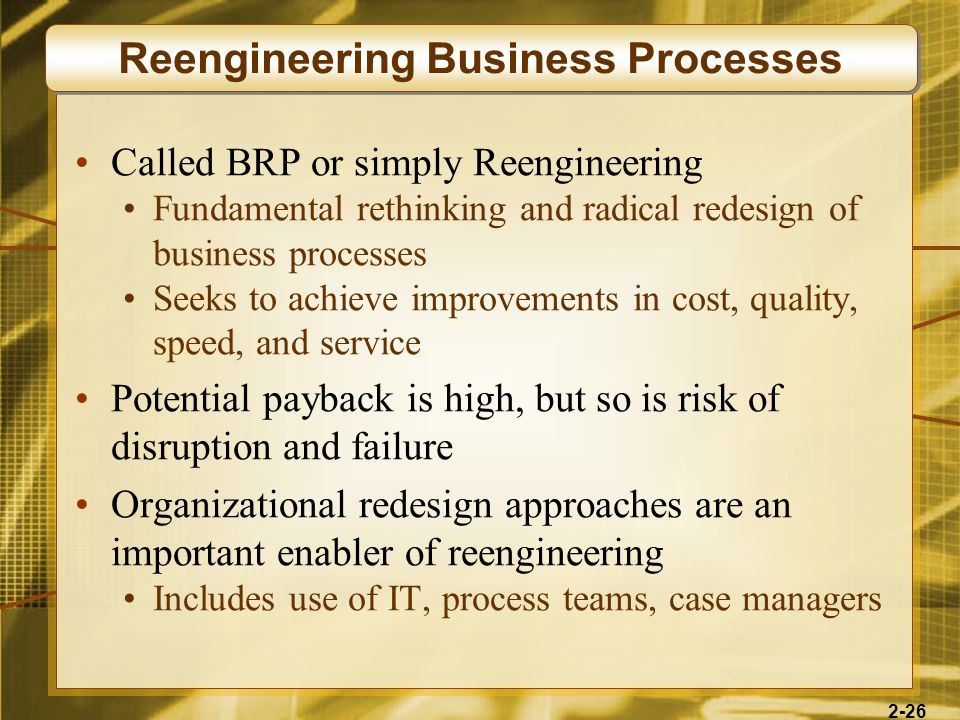 2-26 Called BRP or simply Reengineering Fundamental rethinking and radical redesign of business processes Seeks to achieve improvements in cost, quali