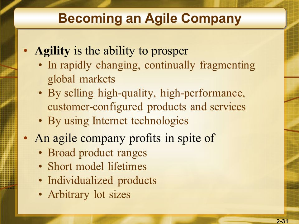 2-31 Agility is the ability to prosper In rapidly changing, continually fragmenting global markets By selling high-quality, high-performance, customer