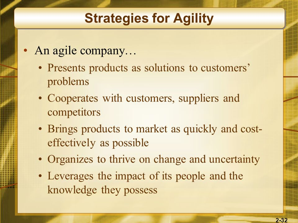 2-32 An agile company… Presents products as solutions to customers problems Cooperates with customers, suppliers and competitors Brings products to ma