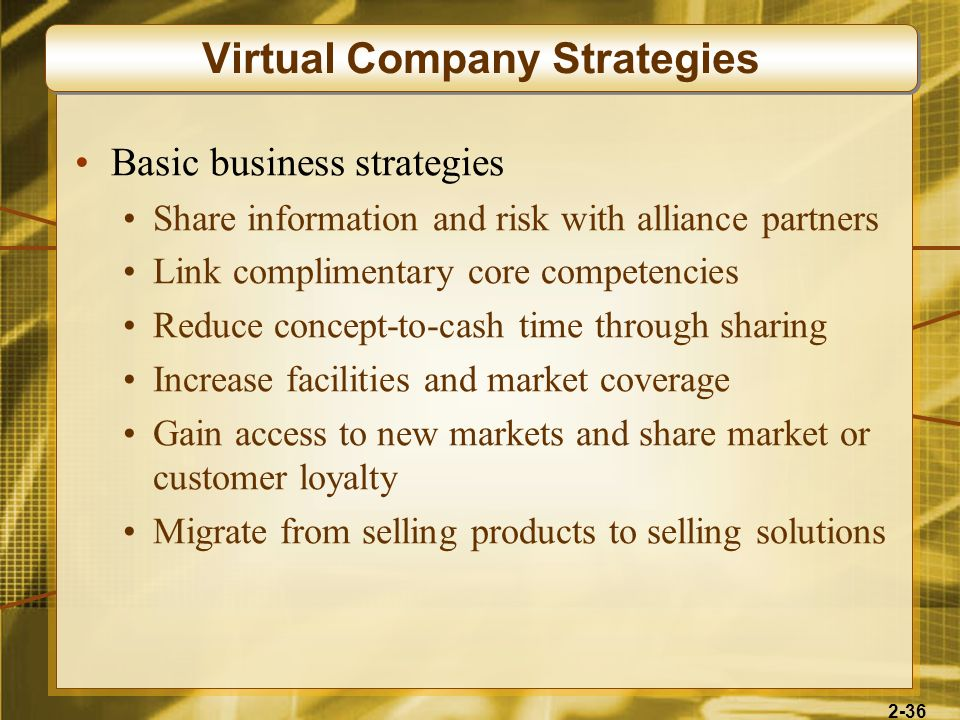 2-36 Basic business strategies Share information and risk with alliance partners Link complimentary core competencies Reduce concept-to-cash time thro