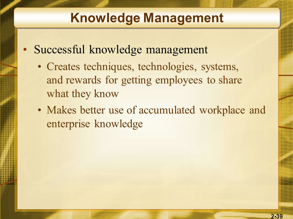 2-39 Successful knowledge management Creates techniques, technologies, systems, and rewards for getting employees to share what they know Makes better