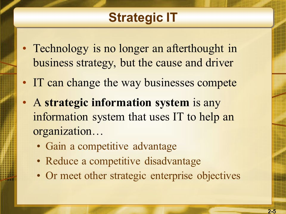2-5 Technology is no longer an afterthought in business strategy, but the cause and driver IT can change the way businesses compete A strategic inform