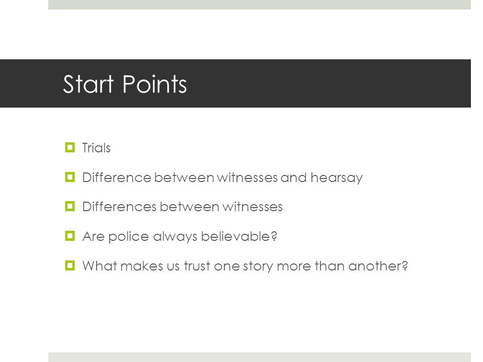 Start Points Trials Difference between witnesses and hearsay Differences between witnesses Are police always believable.