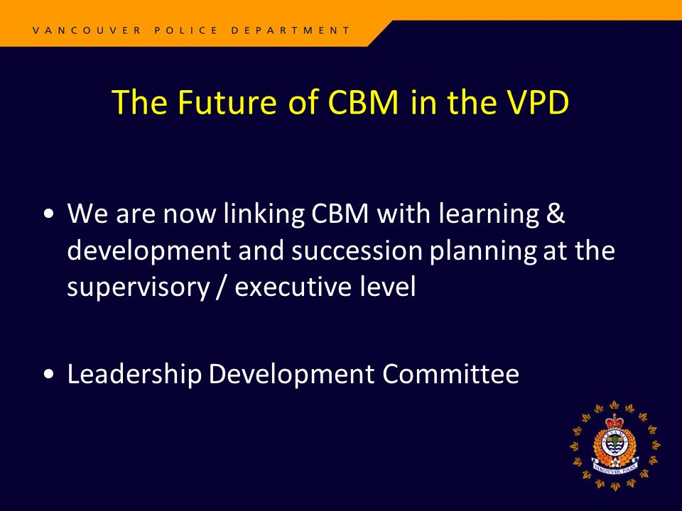 The Future of CBM in the VPD We are now linking CBM with learning & development and succession planning at the supervisory / executive level Leadershi