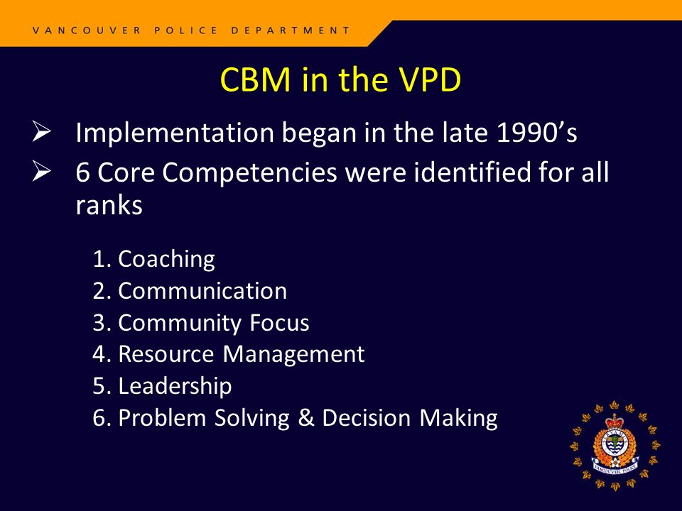 CBM in the VPD Implementation began in the late 1990s 6 Core Competencies were identified for all ranks 1.Coaching 2.Communication 3.Community Focus 4