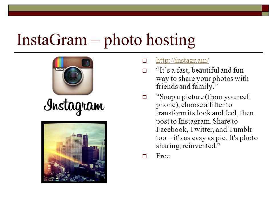 InstaGram – photo hosting   Its a fast, beautiful and fun way to share your photos with friends and family.