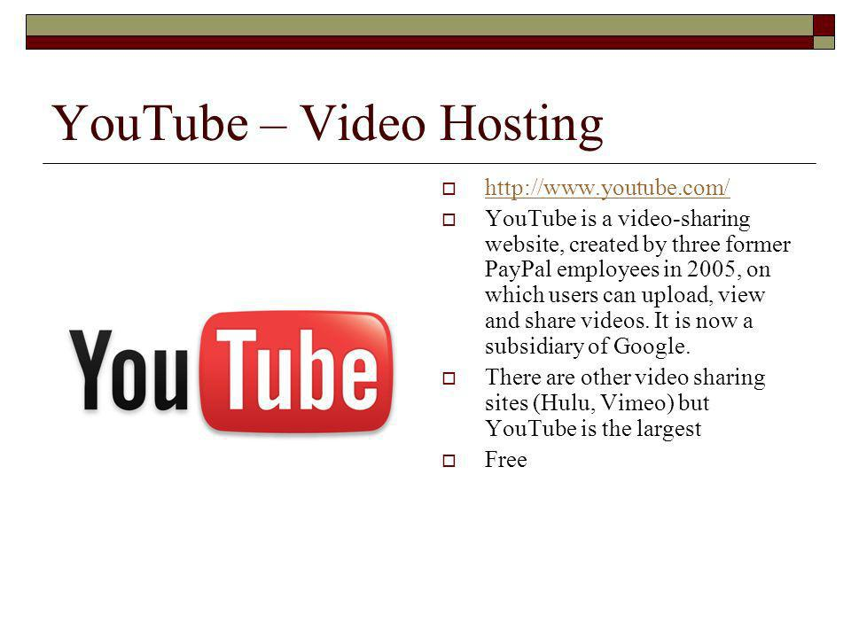 YouTube – Video Hosting   YouTube is a video-sharing website, created by three former PayPal employees in 2005, on which users can upload, view and share videos.