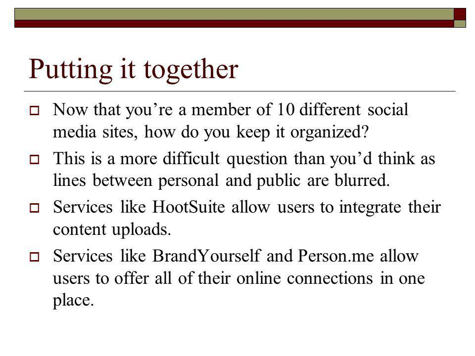 Putting it together Now that youre a member of 10 different social media sites, how do you keep it organized.